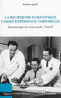 Epistémologie du corps savant. Volume 2, La recherche scientifique comme expérience corporelle