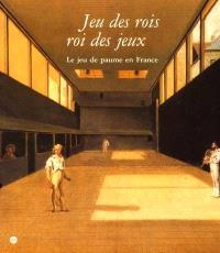 Jeu de rois, roi des jeux : le jeu de paume en France : Musée national du château de Fontainebleau, 2 oct. 2001-7 janv. 2002