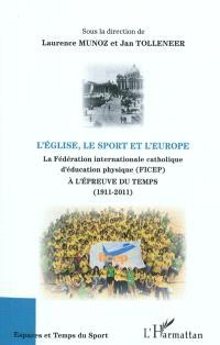 L'Eglise, le sport et l'Europe : la Fédération internationale catholique d'éducation physique (FICEP) à l'épreuve du temps, 1911-2011