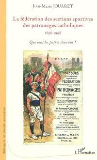La Fédération des sections sportives des patronages catholiques : 1898-1998 : que sont les patros devenus ?