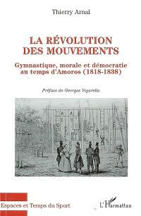 La révolution des mouvements : gymnastique, morale et démocratie au temps d'Amoros : 1818-1838