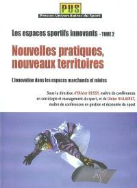 Les espaces sportifs innovants. Volume 2, Nouvelles pratiques, nouveaux territoires : l'innovation dans les espaces marchands et mixtes