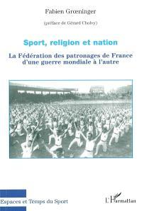 Sport, religion et nation : la Fédération des patronages de France d'une guerre mondiale à l'autre