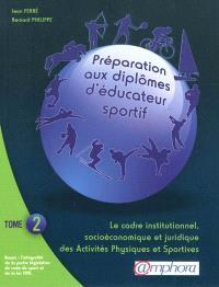 Préparation aux diplômes d'éducateur sportif. Volume 2, Le cadre institutionnel, socio-économique et juridique des activités physiques et sportives