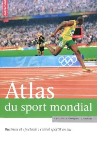 Atlas du sport mondial : business et spectacle : l'idéal sportif en jeu