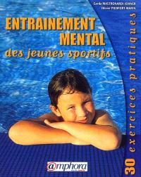 Entraînement mental des jeunes sportifs : 30 exercices pratiques : à l'usage des entraîneurs, éducateurs et parents pour les enfants d'environ 6 à 12 ans