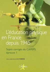 L'éducation physique en France depuis 1945 : sujets corrigés du CAPEPS, épreuve n° 1