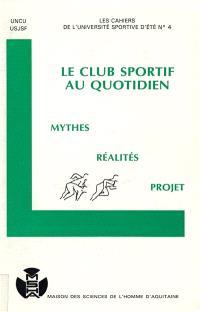 Les Cahiers de l'Université sportive d'été; Le Club sportif au quotidien : mythes, réalités, projet