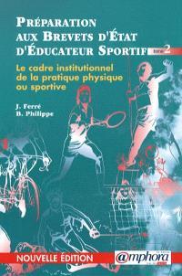 Préparation aux brevets d'Etat d'éducateur sportif. Volume 2, Le cadre institutionnel de la pratique physique ou sportive