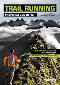Trail running : préparez vos défis ! : des courses nature à l'ultra-trail, entraînement & perfectionnement