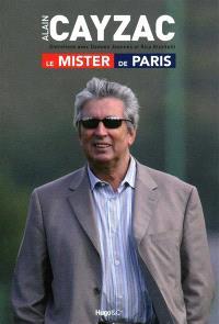Alain Cayzac, le Mister de Paris : entretiens avec Damien Jeannès et Rico Rizzitelli