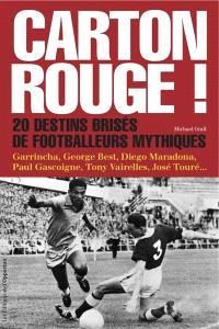 Carton rouge ! : 20 destins brisés de footballeurs mythiques