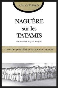 Naguère sur les tatamis : ... avec les pionniers et les anciens du judo : les insolites du judo français