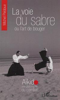 La voie du sabre ou L'art de bouger : aïkido, une philosophie du combat