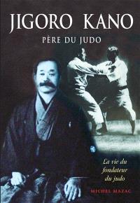 Jigoro Kano : père du judo : la vie du fondateur du judo