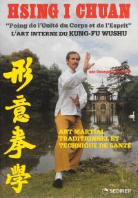 Hsing i chuan, poing de l'unité du corps et de l'esprit : art martial traditionnel et technique de santé : l'art interne du kung-fu wushu