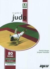 Le guide du judo : 80 fiches : échauffement, technique, tactique, évaluation