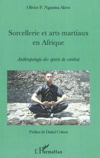 Sorcellerie et arts martiaux en Afrique : anthropologie des sports de combat