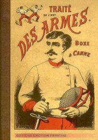Traité de l'art des armes ou Les principes de l'escrime; Suivi de Premiers principes de la boxe française et de la canne : 1900-2008