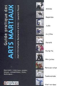 Guide pratique des arts martiaux : descriptif, historique, grades, tenues, compétitions, styles, techniques...