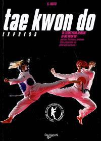 Tae kwon do express : 10 leçons pour réussir en tae kwon do : positions, techniques fondamentales, préparation aux différentes ceintures