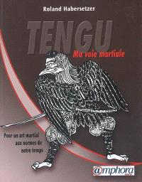 Tengu : ma voie martiale : pour un art martial aux normes de notre temps