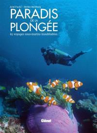 Paradis de la plongée : 65 voyages sous-marins inoubliables