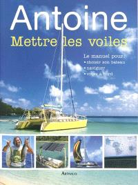 Mettre les voiles : le manuel pour choisir son bateau, naviguer, vivre à bord