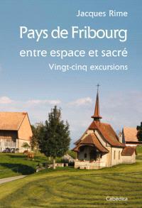 Pays de Fribourg, entre espace et sacré : vingt-cinq excursions