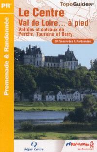 Le Centre Val de Loire... à pied : vallées et coteaux en Perche, Touraine et Berry : 60 promenades & randonnées