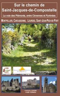 Sur le chemin de Saint-Jacques-de-Compostelle : la voie des Piémonts, entre Cévennes et Pyrénées : Montpellier, Carcassonne, Lourdes, Saint-Jean-Pied-de-Port