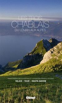 Les trois Chablais, du Léman aux Alpes : randonnées, découvertes et curiosités franco-suisses : Valais, Vaud, Haute-Savoie