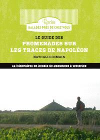 Le guide des promenades sur les traces de Napoléon : 15 itinéraires en boucle de Beaumont à Waterloo