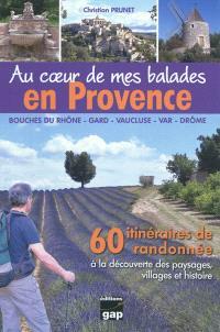 Au coeur de mes balades en Provence : Bouches-du-Rhône, Gard,Vaucluse, Var, Drôme : 60 itinéraires de randonnée à la découverte des paysages, villages et histoire