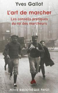 L'art de marcher : les conseils pratiques du roi des marcheurs; Suivi de Souvenirs du célèbre marcheur Gallot : extraits