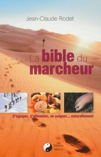 La bible du marcheur : s'équiper, s'alimenter, se soigner... naturellement