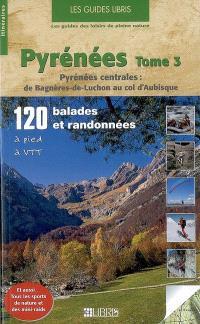 Pyrénées. Volume 3, Pyrénées centrales : de Bagnères-de-Luchon au col d'Aubisque : 120 balades et randonnées à pied, à VTT