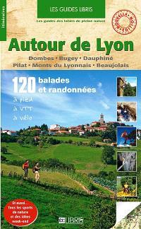 Autour de Lyon : Dombes, Bugey, Dauphiné, Pilat, Monts du Lyonnais, Beaujolais : 120 balades et randonnées à pied, à VTT, à vélo
