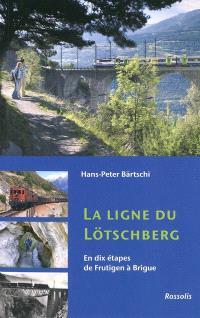 La ligne du Lötschberg : en dix étapes de Frutigen à Brigue