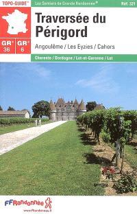 Traversée du Périgord, GR 36-GR 6 : Angoulême, Les Eyzies, Cahors : Charente, Dordogne, Lot et Garonne, Lot