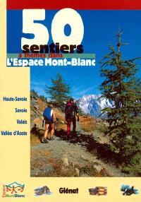 50 sentiers à thème dans l'espace Mont-Blanc : Haute-Savoie, Savoie, Valais, vallée d'Aoste