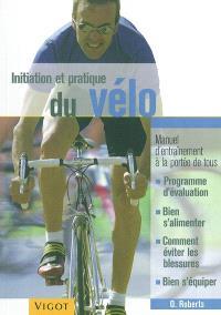 Initiation et pratique du vélo : manuel d'entraînement à la portée de tous : programme d'évaluation, bien s'alimenter, comment éviter les blessures, bien s'équiper