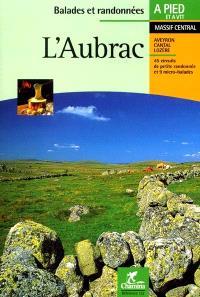 L'Aubrac : 45 circuits de petite randonnée et 9 micro-balades : Haut Plateau, Pays de Peyre et d'Apcher, Truyère et Bès, Truyère et Viadène, Vallée du Lot et Boraldes