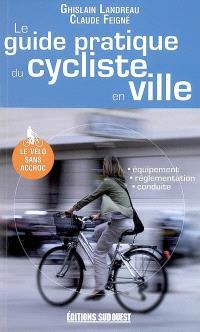 Le guide pratique du cycliste en ville : équipement, reglementation, conduite