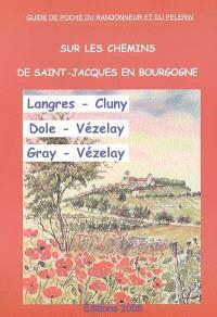 Sur les chemins de Saint-Jacques en Bourgogne : Langres-Cluny, Dole-Vézelay, Gray-Vézelay : chemins à suivre, hébergements, patrimoine, historique