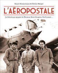 L'Aéropostale : la fabuleuse épopée de Mermoz, Saint-Exupéry, Guillaumet...