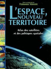 L'espace, nouveau territoire : atlas des satellites et des politiques spatiales