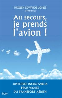 Au secours, je prends l'avion ! : histoires incroyables mais vraies du transport aérien