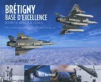 Brétigny, base d'excellence : soutien, actions, essais : histoire de la base aérienne 217 Colonel Félix Brunet