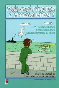 Fais-moi piloter l'hydravion ! : décollage, amerrissage, manoeuvres à flot : cours de pilotage de l'hydravion en bandes dessinées
